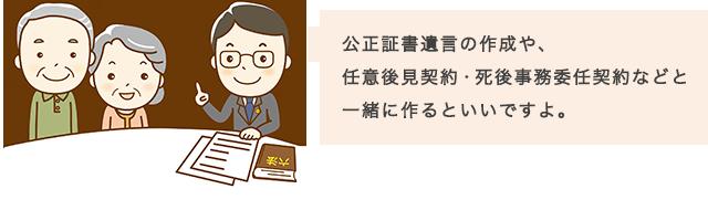 公正証書遺言の作成や、任意後見契約・死後事務委任契約などと一緒に作るといいですよ。